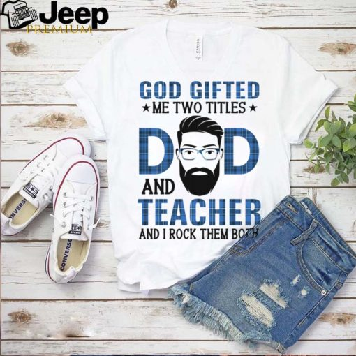 God gifted me two titles dad and teacher and I rock them both shirt