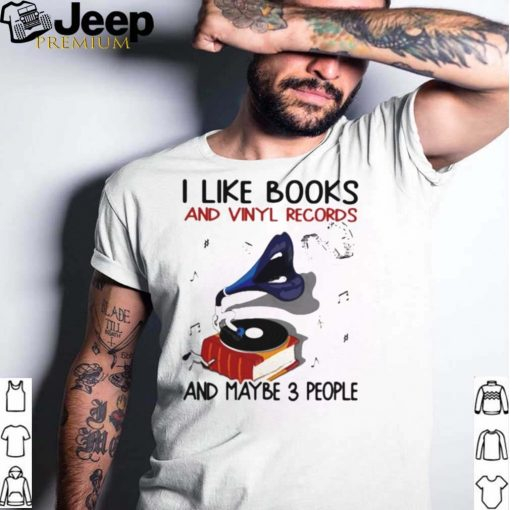 I Like Books And Vinyl Records And Maybe 3 People Shirt