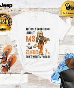 The only good thing about ms is that zombies dont want my brain shirt
